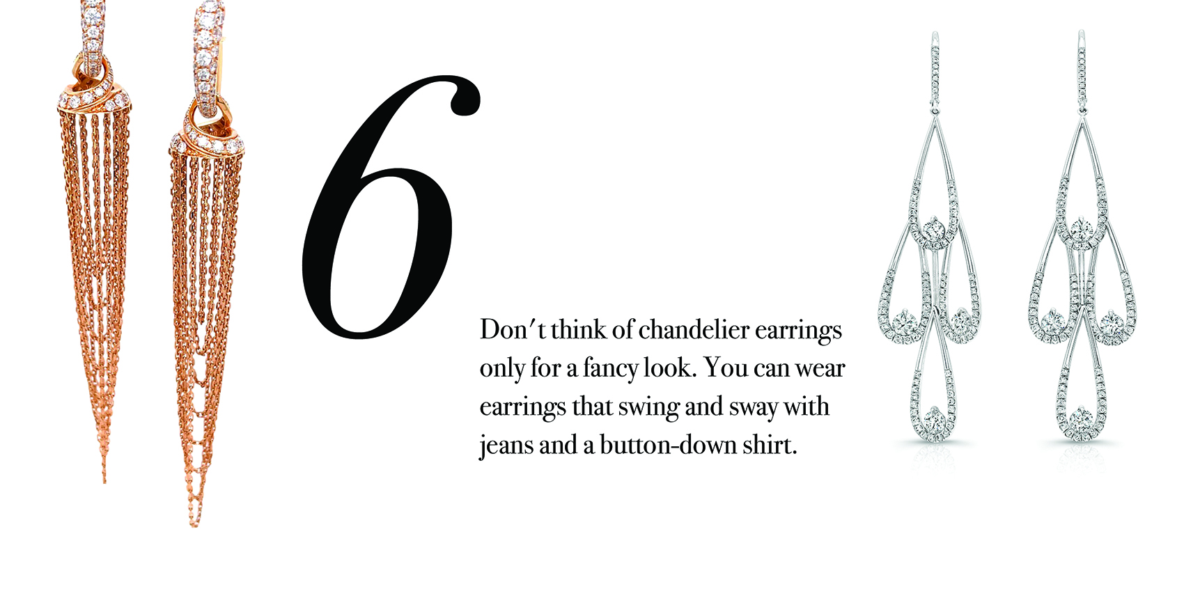 Your Jewelry Wardrobe Tip #6: Don't think of chandelier earrings only for a fancy look. You can wear earrings that swing and sway with your jeans and a button-down shirt.