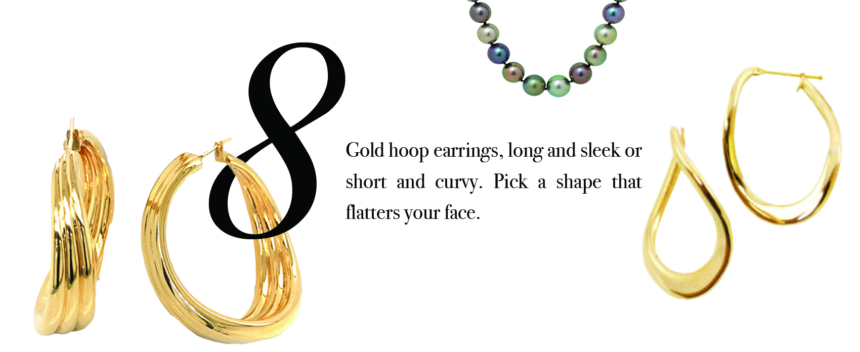 Your Jewelry Wardrobe Tip #8: Gold hoop earrings, long and sleek or short and curvy. Pick a shape that flatters your face.