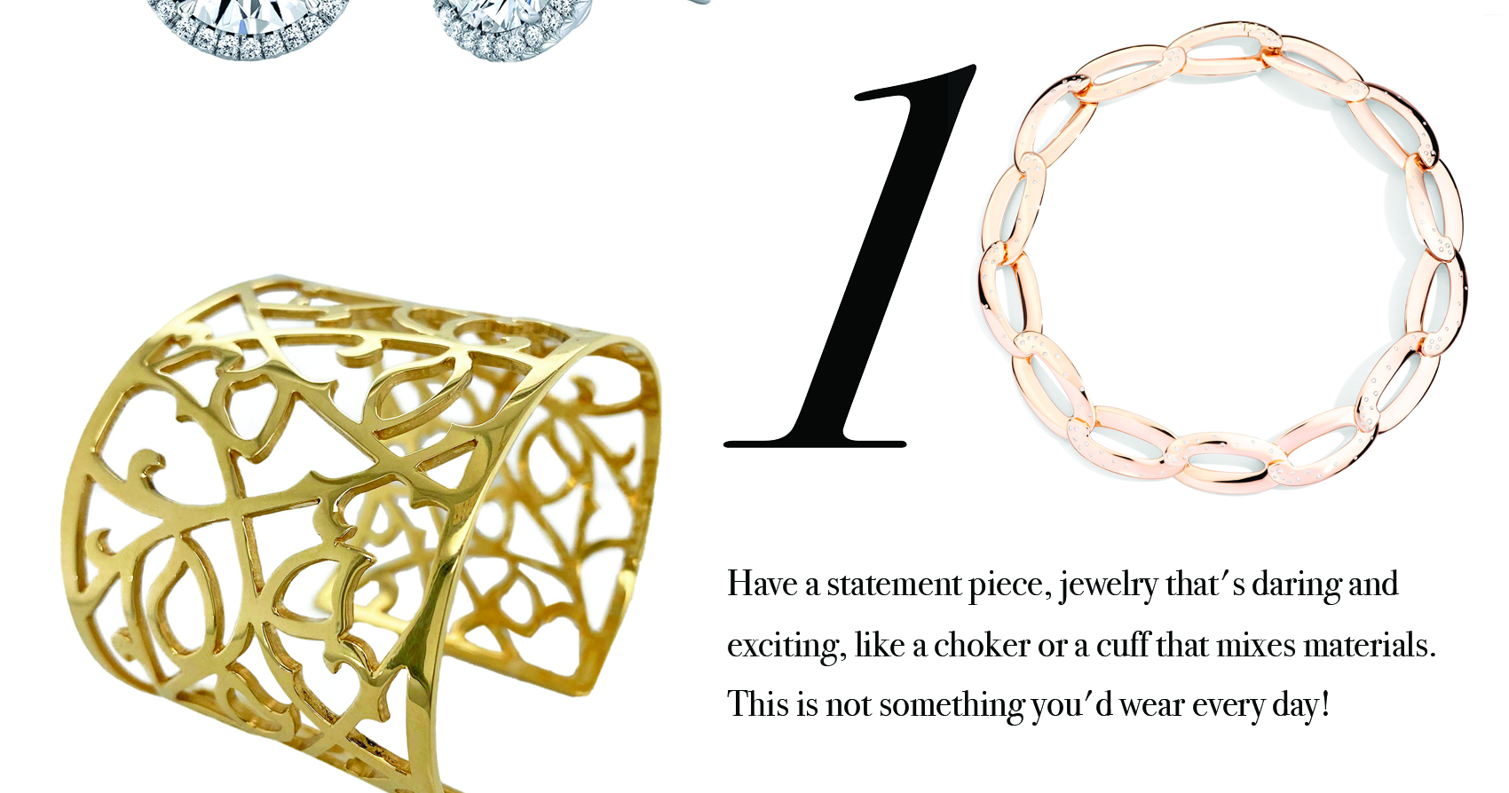 Your Jewelry Wardrobe Tip #10: Have a statement piece, jewelry that's daring and exciting, like a choker or a cuff that mixes materials. This is not something you'd wear every day.