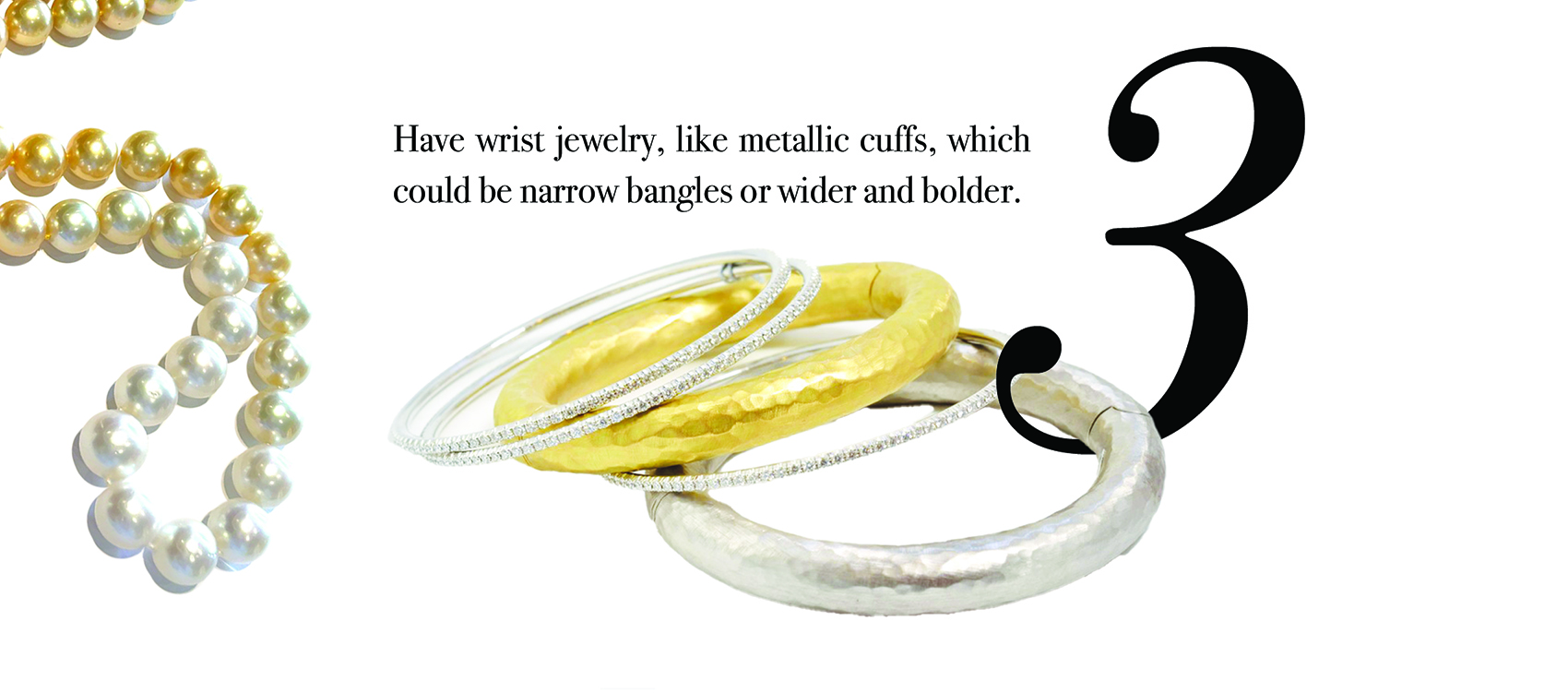 Your Jewelry Wardrobe Tip #3: Have wrist jewelry, like metallic cuffs, which could be narrow bangles or wider and bolder.