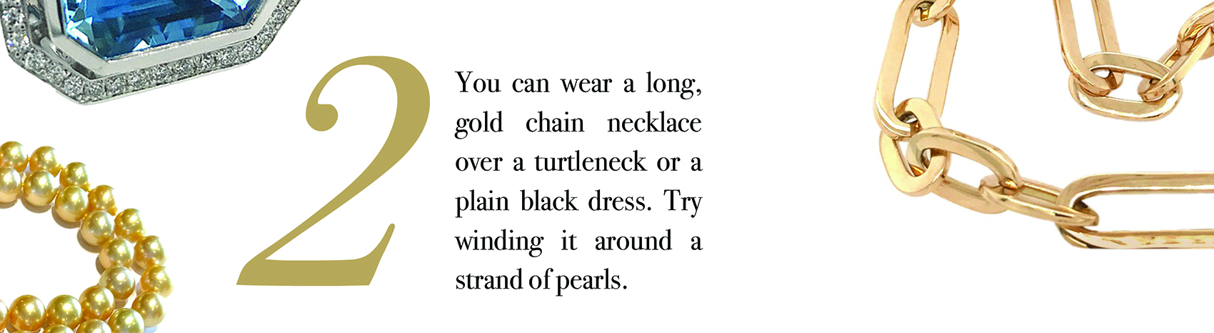Your Jewelry Wardrobe Tip #2: You can wear a long, gold chain necklace over a turtleneck or a plain black dress. Try winding it around a strand of pearls.